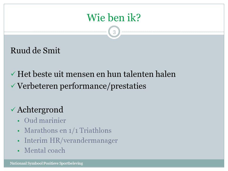 Wie ben ik? Nationaal Symbool Positieve Sportbeleving 3 Ruud de Smit  Het beste uit mensen en hun talenten halen  Verbeteren performance/prestaties