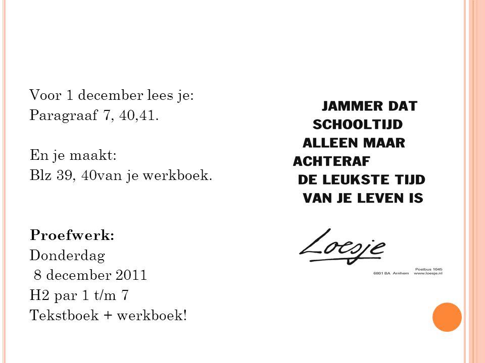 Voor 1 december lees je: Paragraaf 7, 40,41. En je maakt: Blz 39, 40van je werkboek. Proefwerk: Donderdag 8 december 2011 H2 par 1 t/m 7 Tekstboek + w