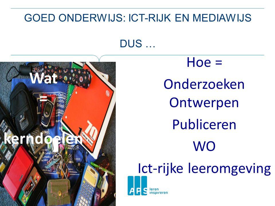 Hoe = Onderzoeken Ontwerpen Publiceren WO Ict-rijke leeromgeving Wat = kerndoelen GOED ONDERWIJS: ICT-RIJK EN MEDIAWIJS DUS …