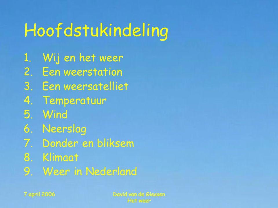 7 april 2006David van de Giessen Het weer 1.Wij en het weer 2.Een weerstation 3.Een weersatelliet 4.Temperatuur 5.Wind 6.Neerslag 7.Donder en bliksem