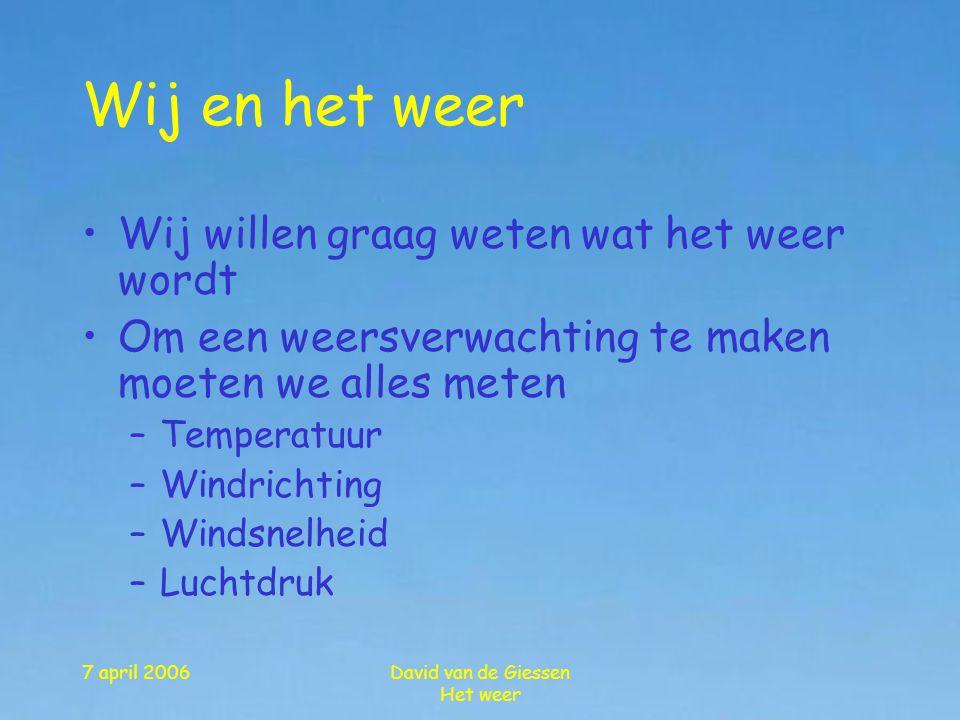 7 april 2006David van de Giessen Het weer •Wij willen graag weten wat het weer wordt •Om een weersverwachting te maken moeten we alles meten –Temperat