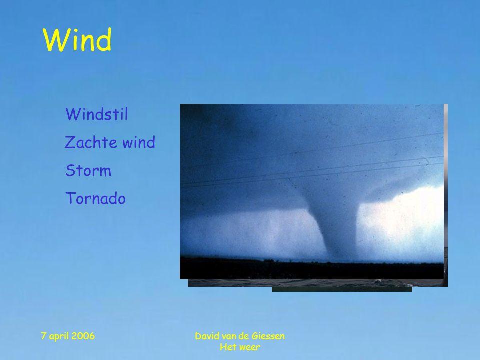 7 april 2006David van de Giessen Het weer Wind Windstil Zachte wind Storm Tornado