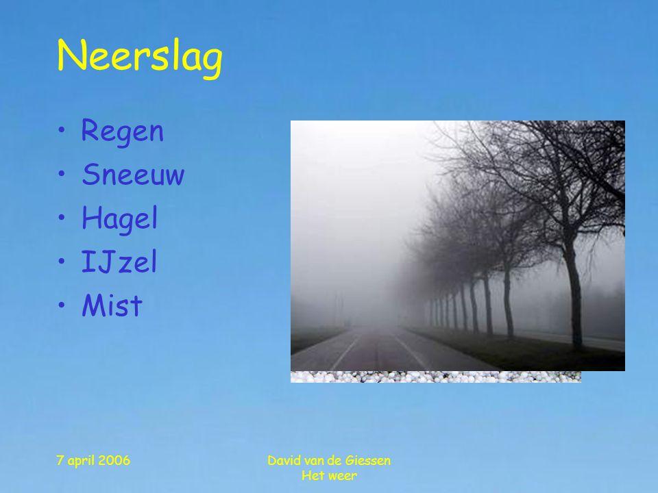 7 april 2006David van de Giessen Het weer Neerslag •Regen •Sneeuw •Hagel •IJzel •Mist