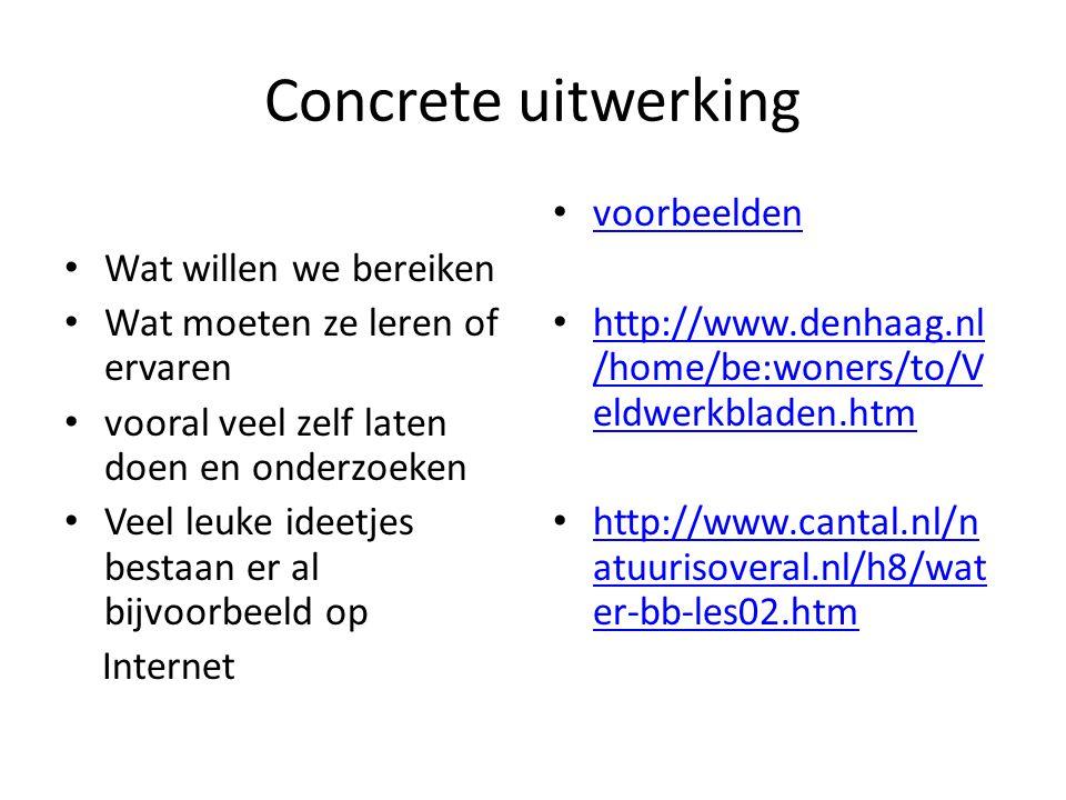 Concrete uitwerking • Wat willen we bereiken • Wat moeten ze leren of ervaren • vooral veel zelf laten doen en onderzoeken • Veel leuke ideetjes bestaan er al bijvoorbeeld op Internet • voorbeelden voorbeelden • http://www.denhaag.nl /home/be:woners/to/V eldwerkbladen.htm http://www.denhaag.nl /home/be:woners/to/V eldwerkbladen.htm • http://www.cantal.nl/n atuurisoveral.nl/h8/wat er-bb-les02.htm http://www.cantal.nl/n atuurisoveral.nl/h8/wat er-bb-les02.htm