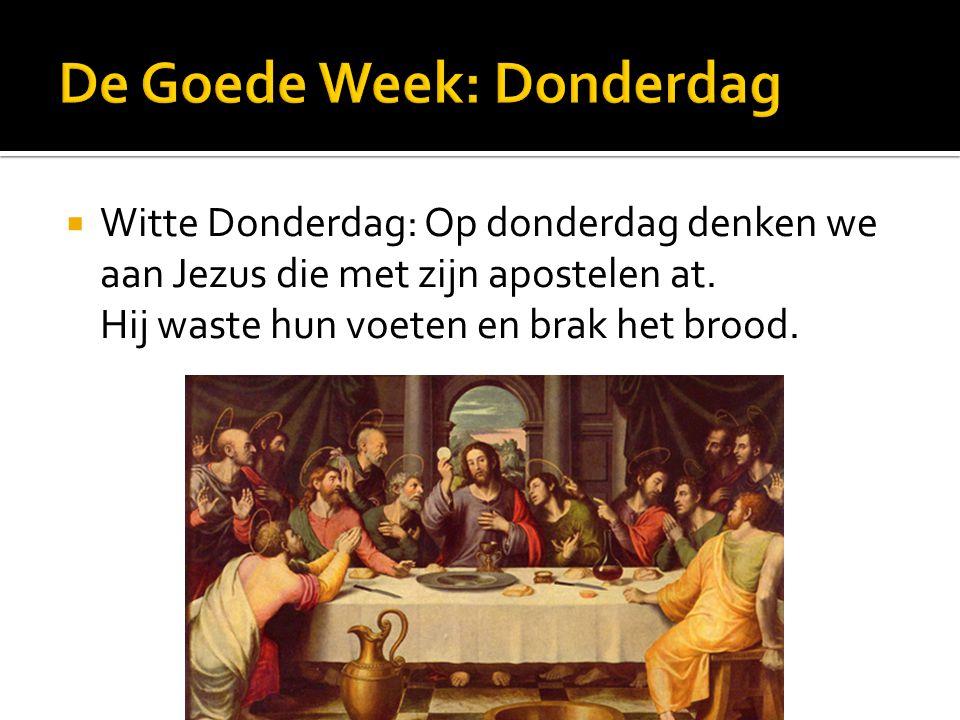  Witte Donderdag: Op donderdag denken we aan Jezus die met zijn apostelen at. Hij waste hun voeten en brak het brood.