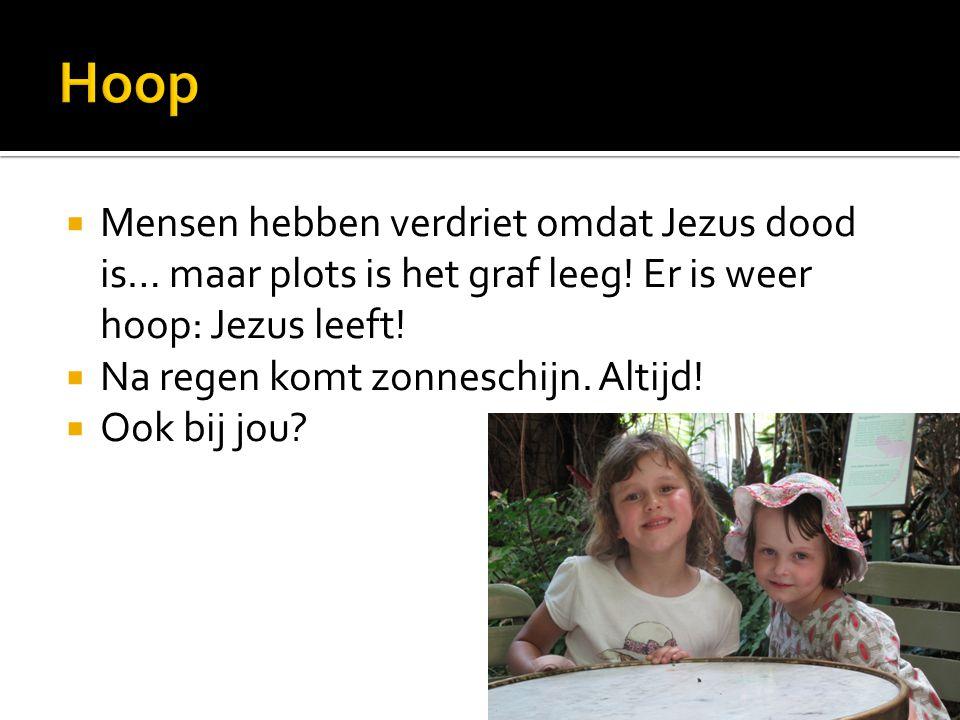  Mensen hebben verdriet omdat Jezus dood is… maar plots is het graf leeg! Er is weer hoop: Jezus leeft!  Na regen komt zonneschijn. Altijd!  Ook bi