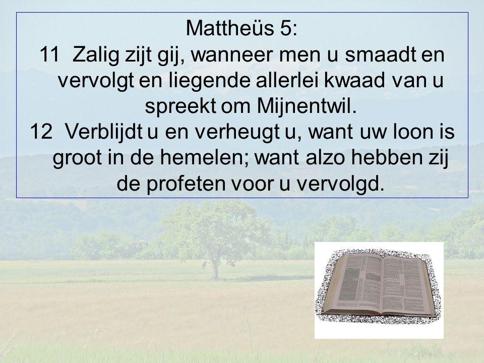 Mattheüs 5: 11 Zalig zijt gij, wanneer men u smaadt en vervolgt en liegende allerlei kwaad van u spreekt om Mijnentwil. 12 Verblijdt u en verheugt u,