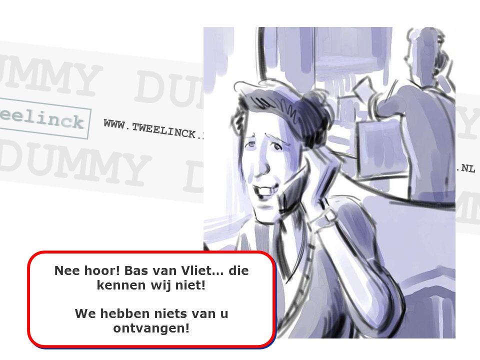 Nee hoor. Bas van Vliet… die kennen wij niet. We hebben niets van u ontvangen.