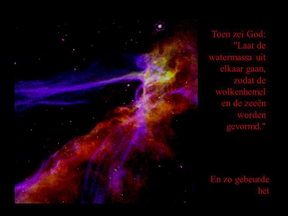 Toen zei God: Laat de watermassa uit elkaar gaan, zodat de wolkenhemel en de zeeën worden gevormd. En zo gebeurde het