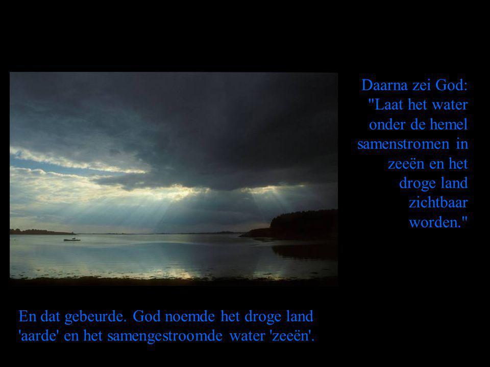 Daarna zei God: Laat het water onder de hemel samenstromen in zeeën en het droge land zichtbaar worden. En dat gebeurde.