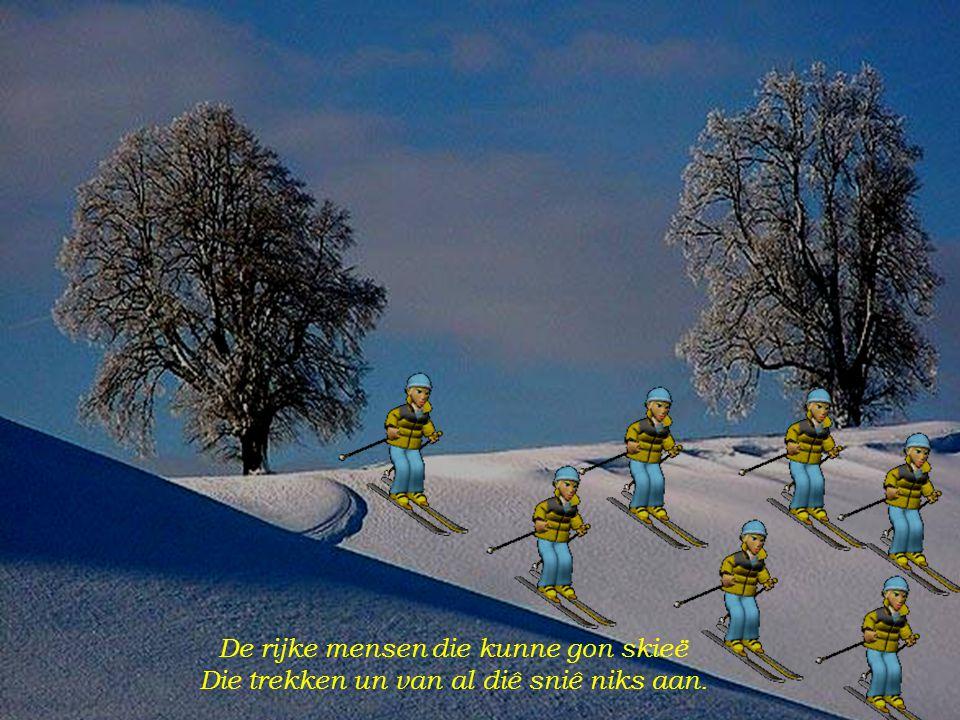 De rijke mensen die kunne gon skieë Die trekken un van al diê sniê niks aan.