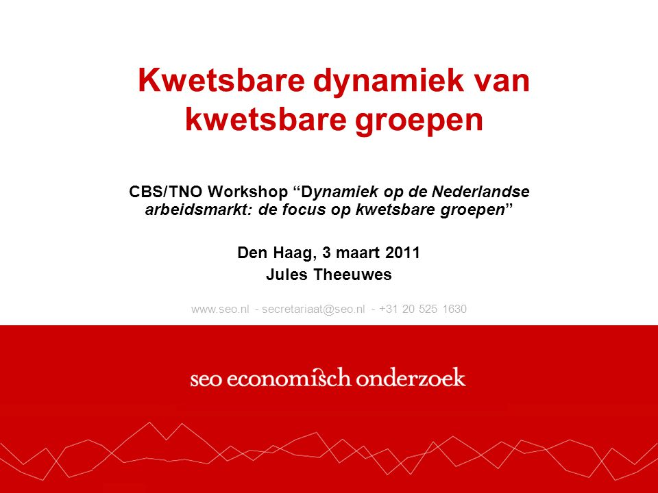www.seo.nl - secretariaat@seo.nl - +31 20 525 1630 Kwetsbare dynamiek van kwetsbare groepen CBS/TNO Workshop Dynamiek op de Nederlandse arbeidsmarkt: de focus op kwetsbare groepen Den Haag, 3 maart 2011 Jules Theeuwes