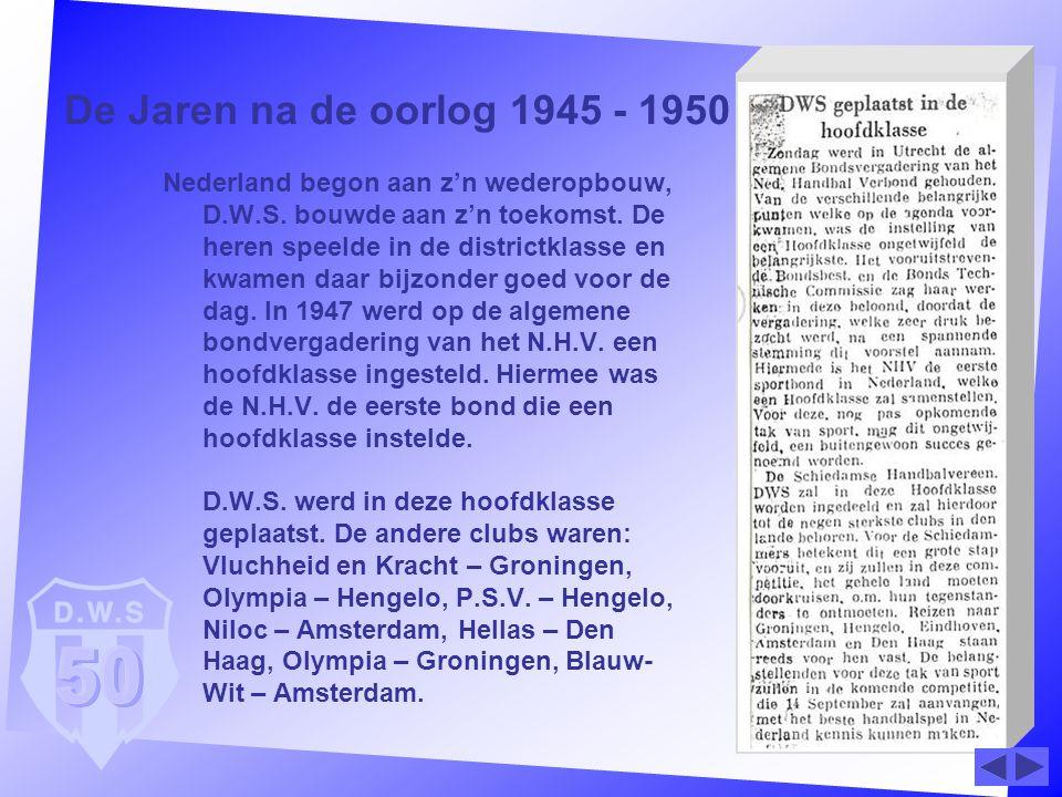 De Jaren na de oorlog 1945 - 1950 Nederland begon aan z'n wederopbouw, D.W.S. bouwde aan z'n toekomst. De heren speelde in de districtklasse en kwamen