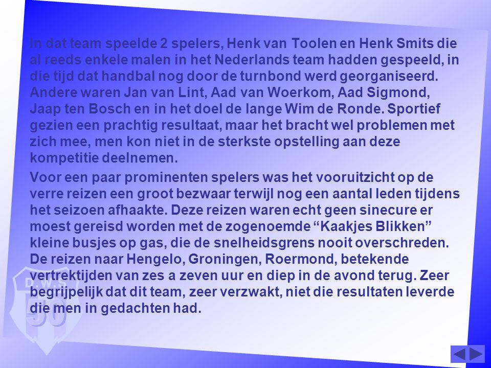 In dat team speelde 2 spelers, Henk van Toolen en Henk Smits die al reeds enkele malen in het Nederlands team hadden gespeeld, in die tijd dat handbal