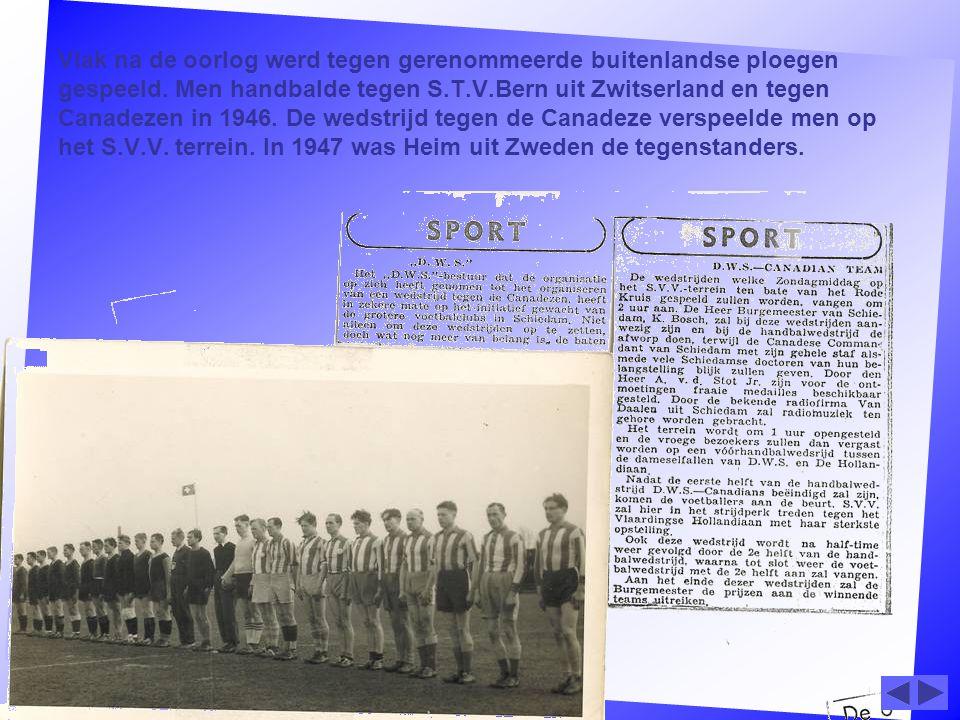 Vlak na de oorlog werd tegen gerenommeerde buitenlandse ploegen gespeeld. Men handbalde tegen S.T.V.Bern uit Zwitserland en tegen Canadezen in 1946. D