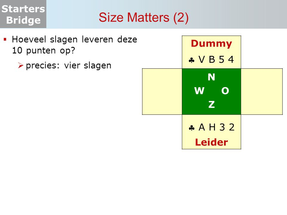 Starters Bridge Size Matters (2)  Hoeveel slagen leveren deze 10 punten op?  precies: vier slagen Dummy N W O Z Leider  V B 5 4  A H 3 2