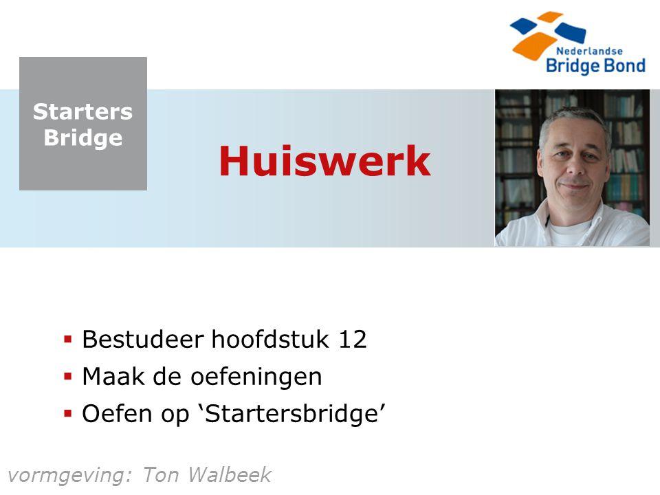 Starters Bridge vormgeving: Ton Walbeek Huiswerk  Bestudeer hoofdstuk 12  Maak de oefeningen  Oefen op 'Startersbridge'