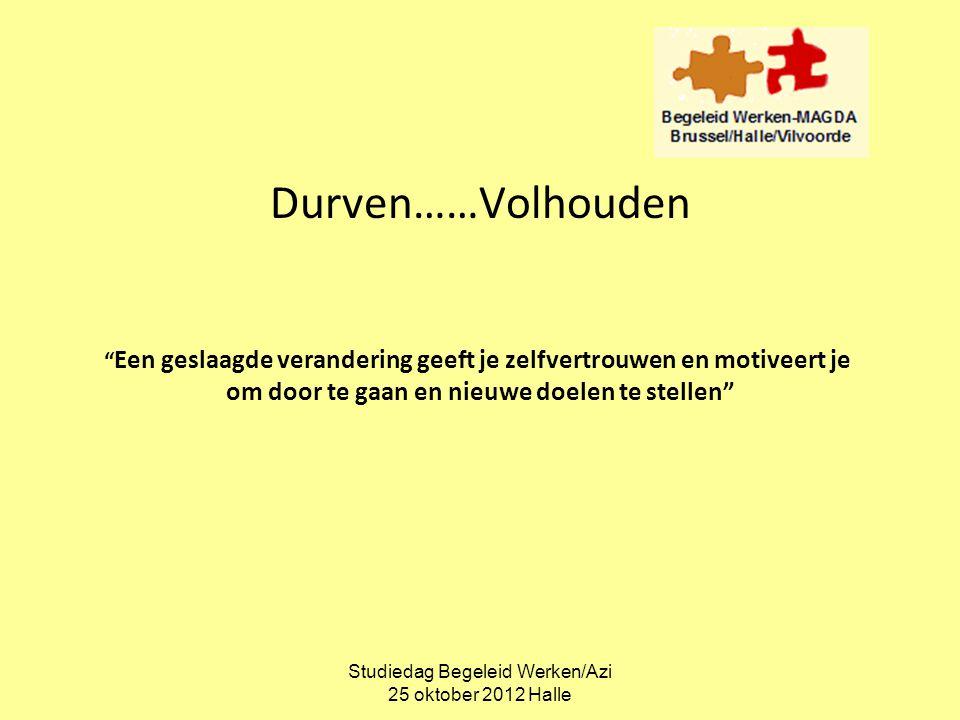 """Studiedag Begeleid Werken/Azi 25 oktober 2012 Halle Durven……Volhouden """" Een geslaagde verandering geeft je zelfvertrouwen en motiveert je om door te g"""