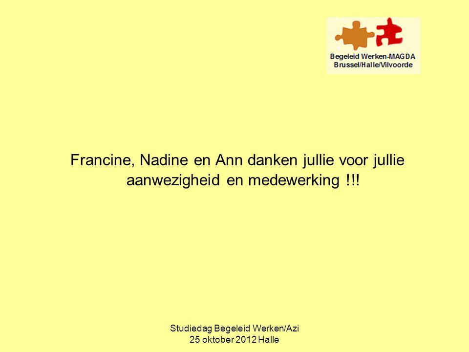 Studiedag Begeleid Werken/Azi 25 oktober 2012 Halle Francine, Nadine en Ann danken jullie voor jullie aanwezigheid en medewerking !!!
