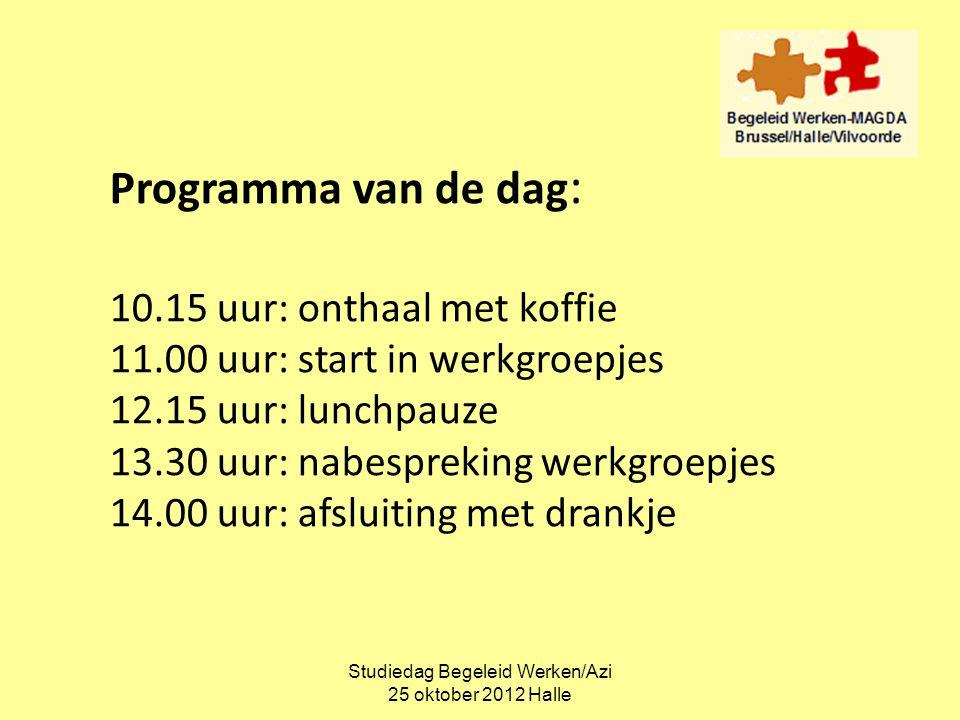 Studiedag Begeleid Werken/Azi 25 oktober 2012 Halle Programma van de dag : 10.15 uur: onthaal met koffie 11.00 uur: start in werkgroepjes 12.15 uur: l