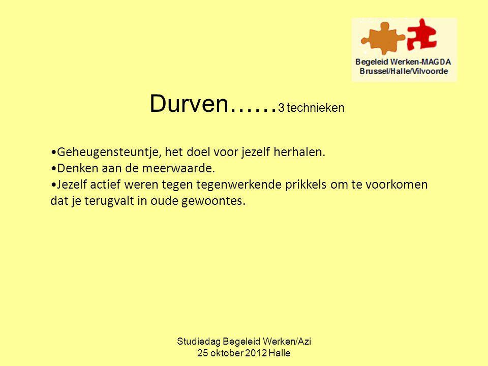 Studiedag Begeleid Werken/Azi 25 oktober 2012 Halle Durven…… 3 technieken •Geheugensteuntje, het doel voor jezelf herhalen. •Denken aan de meerwaarde.