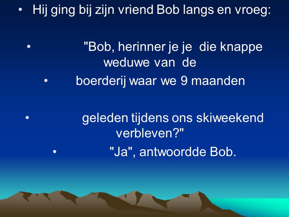 • Hij ging bij zijn vriend Bob langs en vroeg: • Bob, herinner je je die knappe weduwe van de • boerderij waar we 9 maanden • geleden tijdens ons skiweekend verbleven? • Ja , antwoordde Bob.