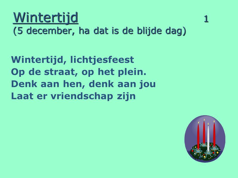 Wintertijd 1 (5 december, ha dat is de blijde dag) Wintertijd, lichtjesfeest Op de straat, op het plein. Denk aan hen, denk aan jou Laat er vriendscha