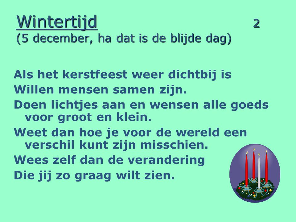 Wintertijd 2 (5 december, ha dat is de blijde dag) Als het kerstfeest weer dichtbij is Willen mensen samen zijn. Doen lichtjes aan en wensen alle goed