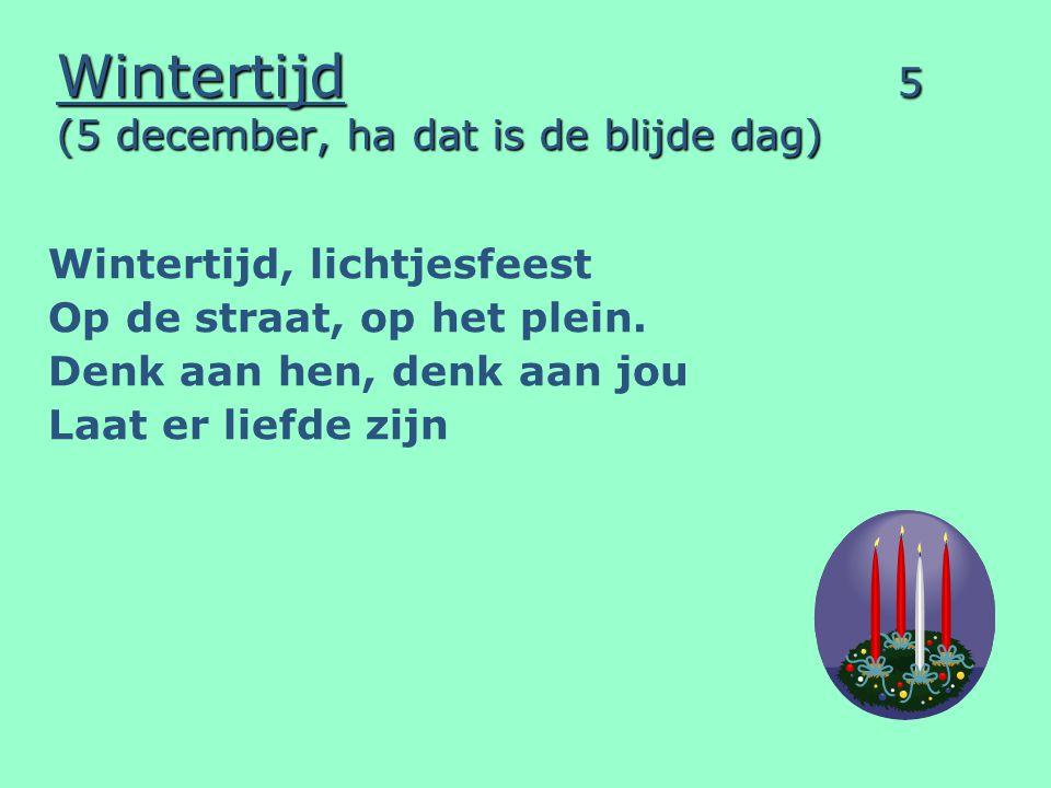 Wintertijd 5 (5 december, ha dat is de blijde dag) Wintertijd, lichtjesfeest Op de straat, op het plein. Denk aan hen, denk aan jou Laat er liefde zij