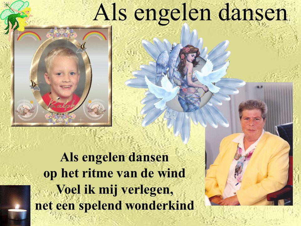 Als engelen dansen Als engelen dansen op het ritme van de wind Voel ik mij verlegen, net een spelend wonderkind