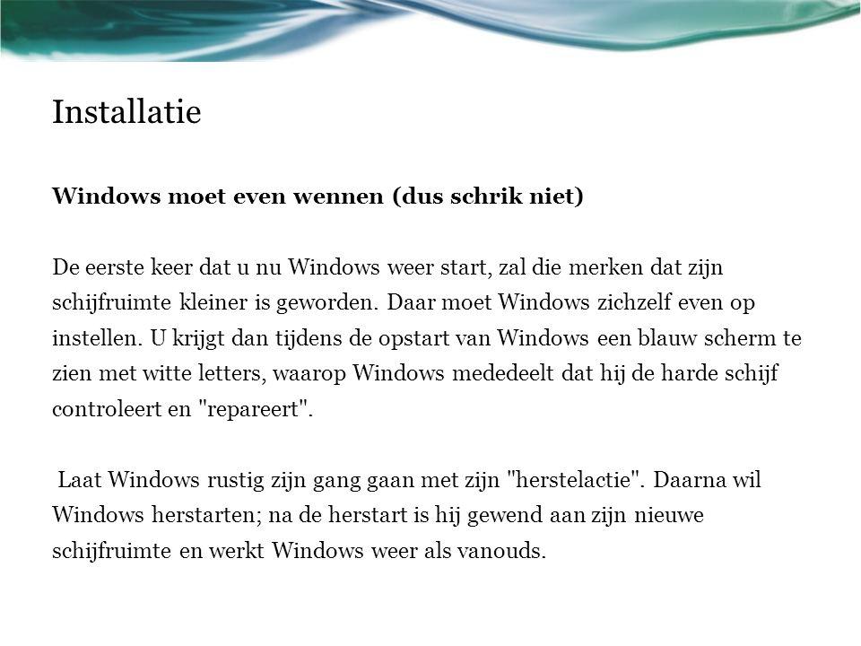 Installatie Windows moet even wennen (dus schrik niet) De eerste keer dat u nu Windows weer start, zal die merken dat zijn schijfruimte kleiner is gew