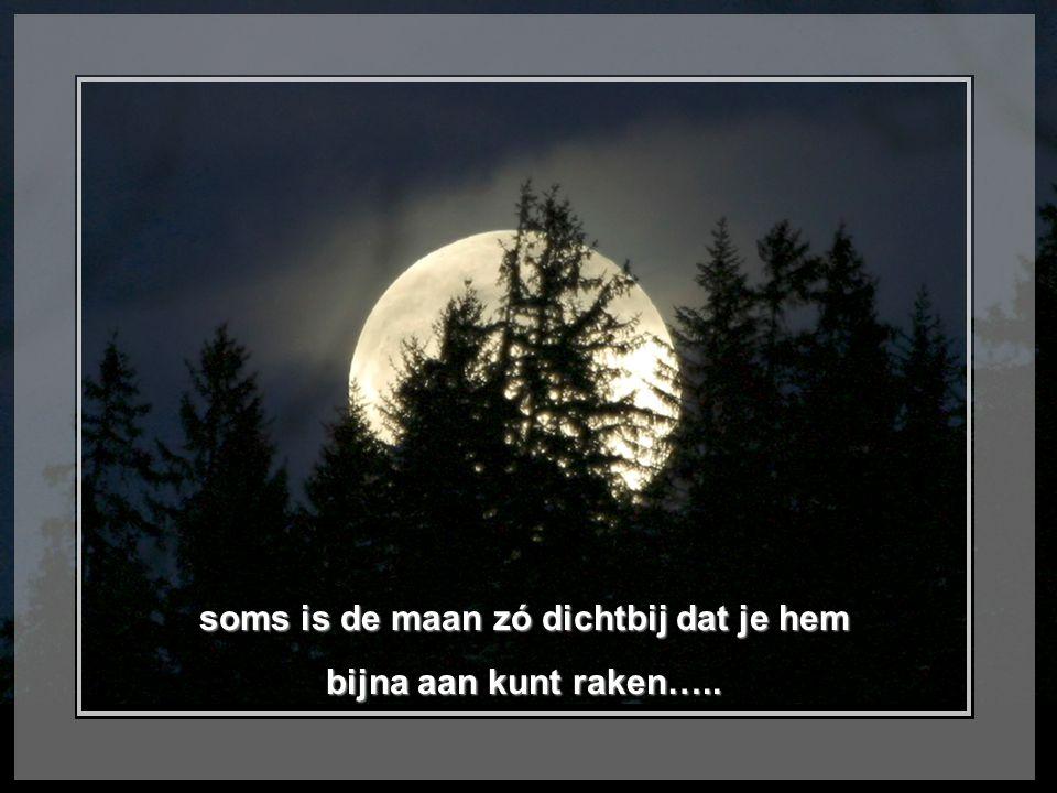 soms is de maan zó dichtbij dat je hem bijna aan kunt raken…..