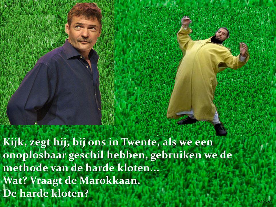 Kijk, zegt hij, bij ons in Twente, als we een onoplosbaar geschil hebben, gebruiken we de methode van de harde kloten... Wat? Vraagt de Marokkaan. De