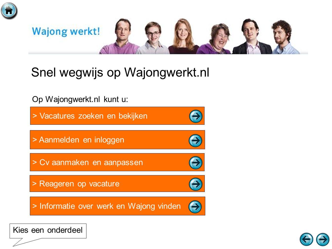 Snel wegwijs op Wajongwerkt.nl > Vacatures zoeken en bekijken > Aanmelden en inloggen > Reageren op vacature > Cv aanmaken en aanpassen > Informatie over werk en Wajong vinden Op Wajongwerkt.nl kunt u: Kies een onderdeel