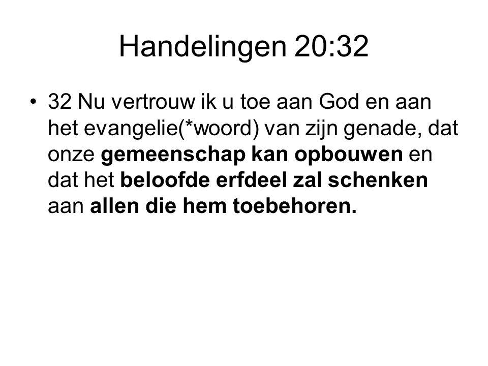 Handelingen 20:32 •32 Nu vertrouw ik u toe aan God en aan het evangelie(*woord) van zijn genade, dat onze gemeenschap kan opbouwen en dat het beloofde