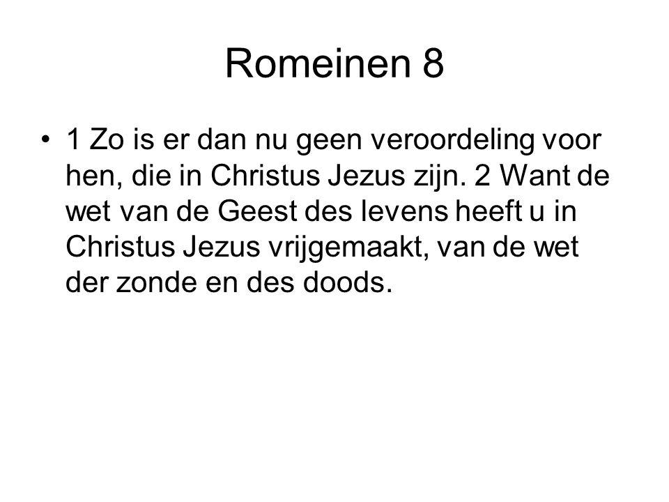 Romeinen 8 •1 Zo is er dan nu geen veroordeling voor hen, die in Christus Jezus zijn. 2 Want de wet van de Geest des levens heeft u in Christus Jezus