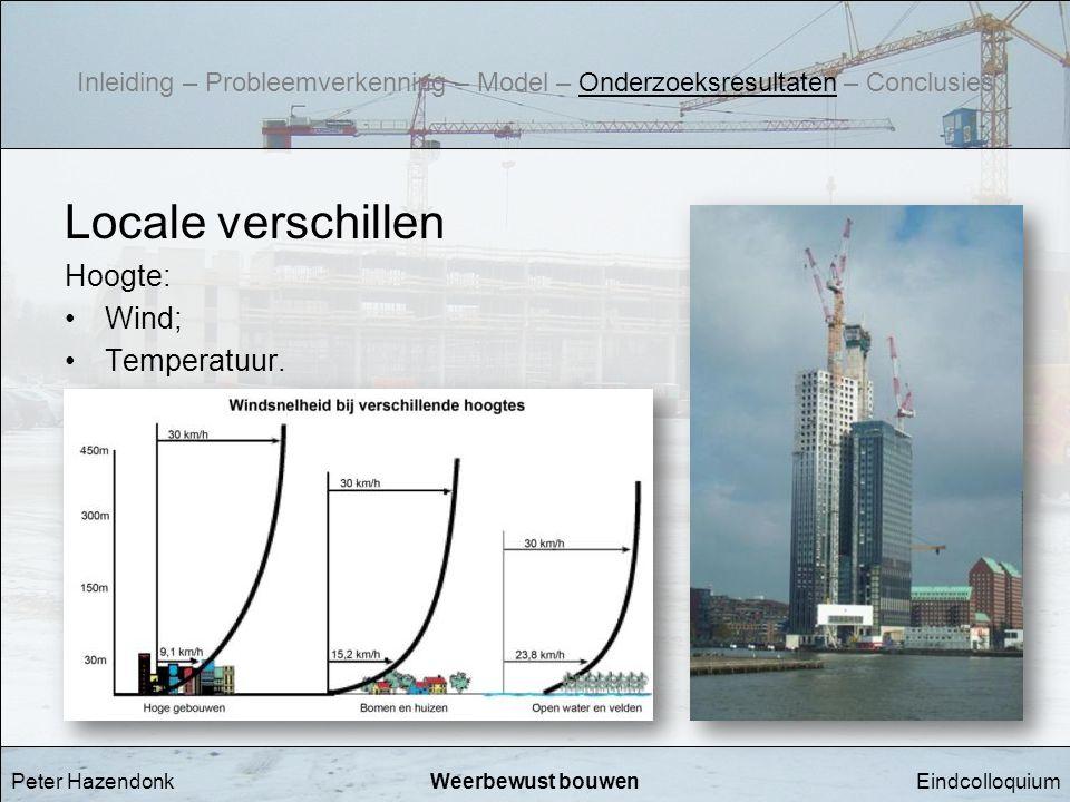 EindcolloquiumWeerbewust bouwen Locale verschillen Hoogte: •Wind; •Temperatuur. Peter Hazendonk Inleiding – Probleemverkenning – Model – Onderzoeksres