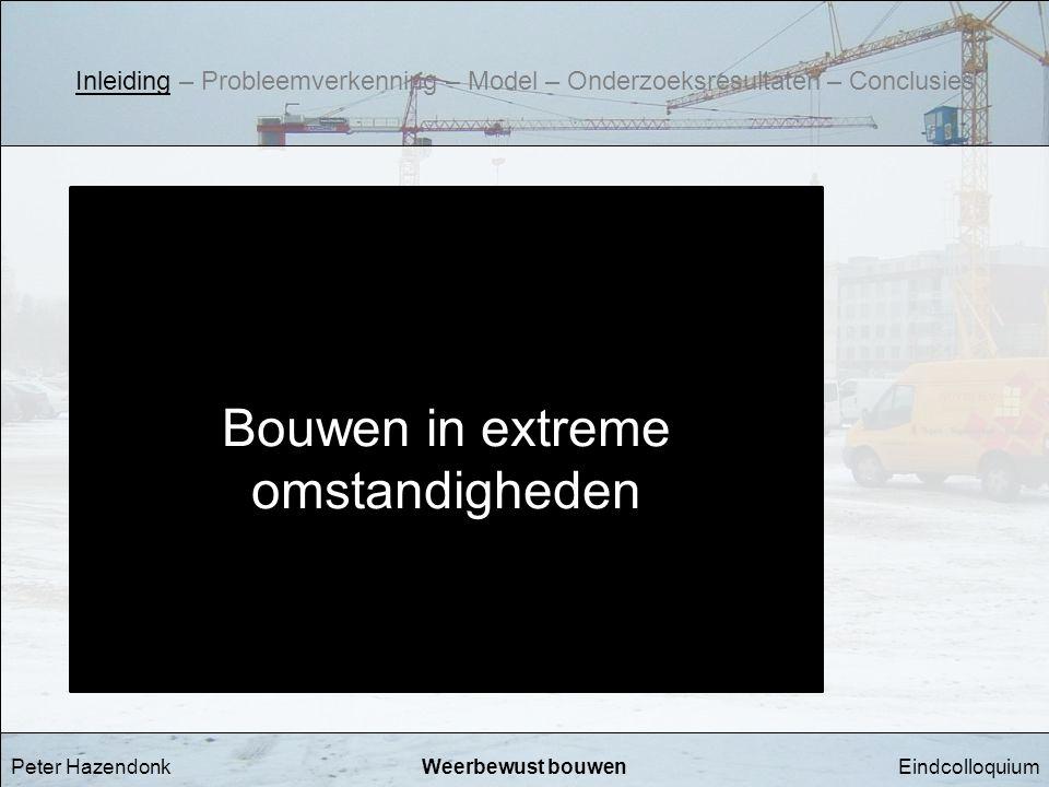 EindcolloquiumWeerbewust bouwenPeter Hazendonk Bouwen in extreme omstandigheden Inleiding – Probleemverkenning – Model – Onderzoeksresultaten – Conclu