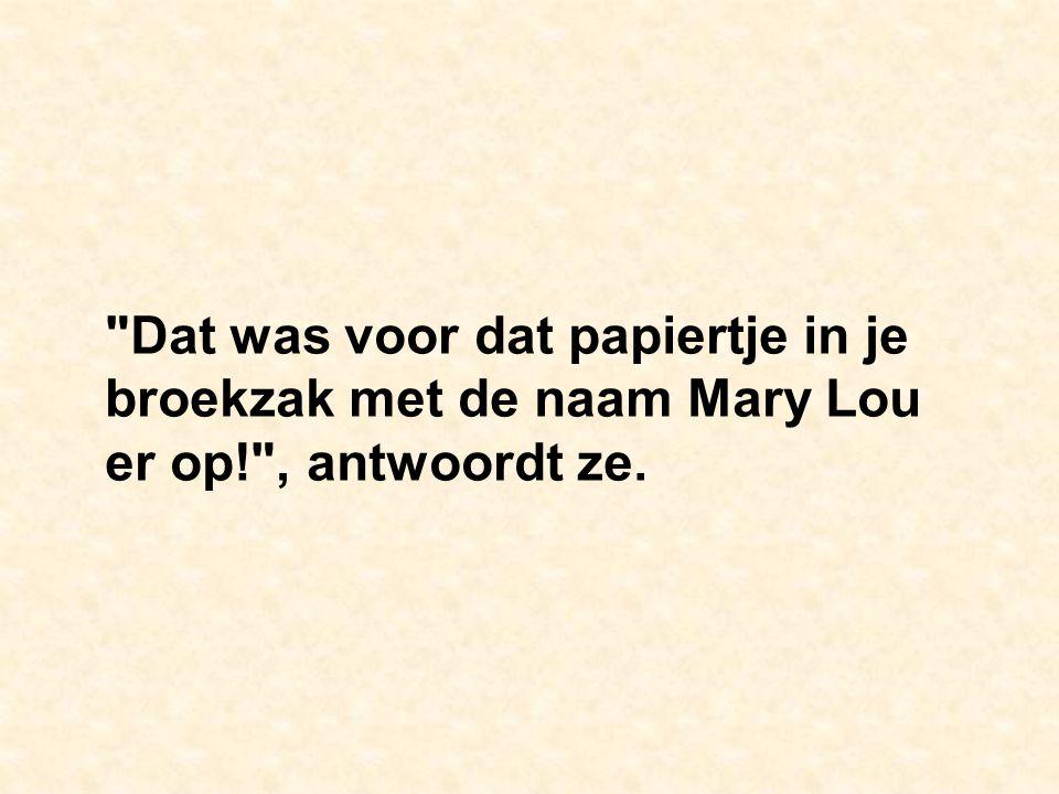 Dat was voor dat papiertje in je broekzak met de naam Mary Lou er op! , antwoordt ze.
