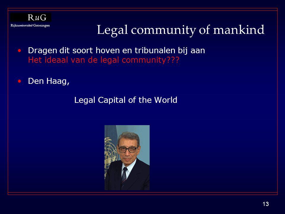 Rijksuniversiteit Groningen 13 Legal community of mankind •Dragen dit soort hoven en tribunalen bij aan Het ideaal van de legal community??? •Den Haag