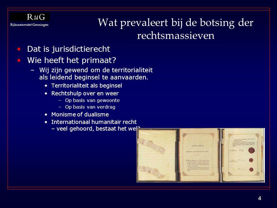 Rijksuniversiteit Groningen 4 Wat prevaleert bij de botsing der rechtsmassieven •Dat is jurisdictierecht •Wie heeft het primaat? –Wij zijn gewend om d