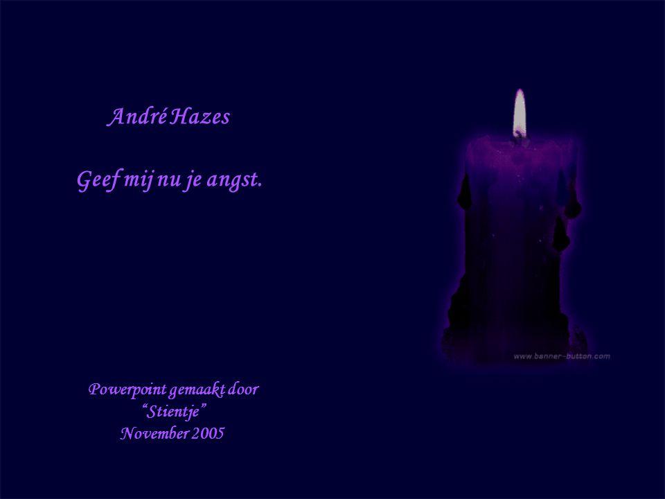 André Hazes Geef mij nu je angst. Powerpoint gemaakt door Stientje November 2005