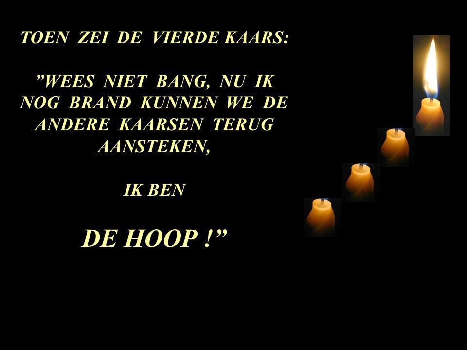 TOEN ZEI DE VIERDE KAARS: WEES NIET BANG, NU IK NOG BRAND KUNNEN WE DE ANDERE KAARSEN TERUG AANSTEKEN, IK BEN DE HOOP !