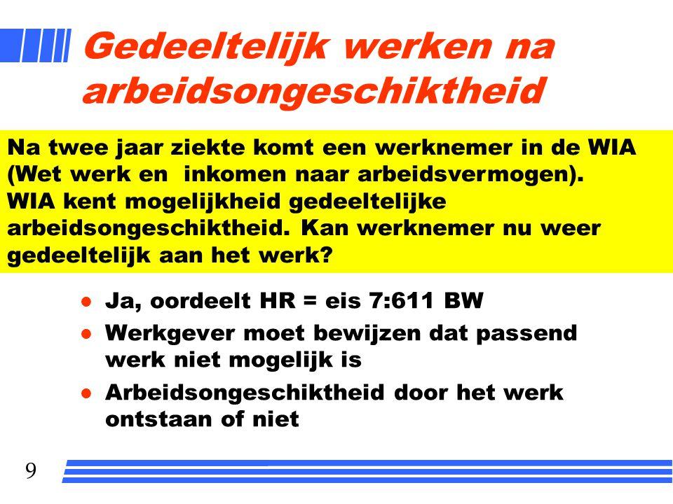 9 Gedeeltelijk werken na arbeidsongeschiktheid l Ja, oordeelt HR = eis 7:611 BW l Werkgever moet bewijzen dat passend werk niet mogelijk is l Arbeidso