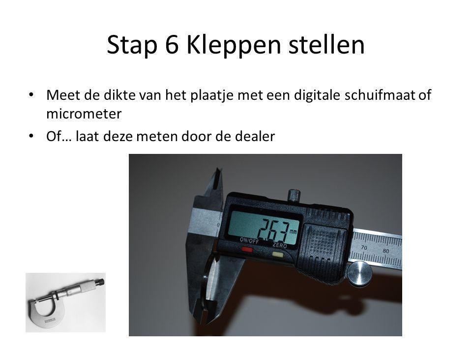 Stap 6 Kleppen stellen • Meet de dikte van het plaatje met een digitale schuifmaat of micrometer • Of… laat deze meten door de dealer