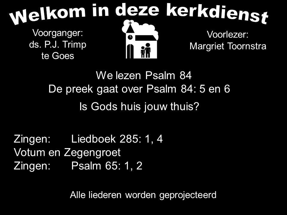 Voorganger: ds. P.J. Trimp te Goes We lezen Psalm 84 De preek gaat over Psalm 84: 5 en 6 Is Gods huis jouw thuis? Voorlezer: Margriet Toornstra Zingen