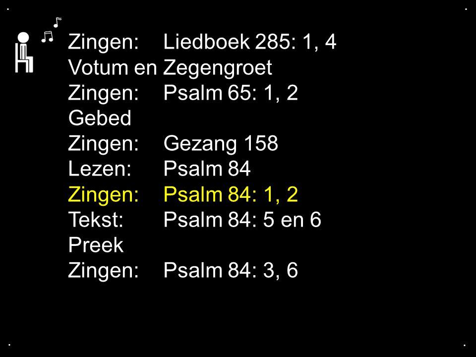 .... Zingen:Liedboek 285: 1, 4 Votum en Zegengroet Zingen:Psalm 65: 1, 2 Gebed Zingen:Gezang 158 Lezen: Psalm 84 Zingen:Psalm 84: 1, 2 Tekst: Psalm 84
