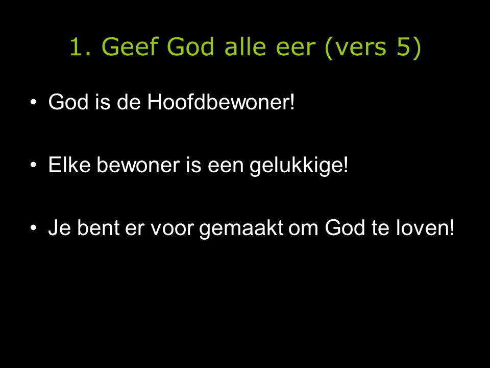 1. Geef God alle eer (vers 5) •God is de Hoofdbewoner! •Elke bewoner is een gelukkige! •Je bent er voor gemaakt om God te loven!