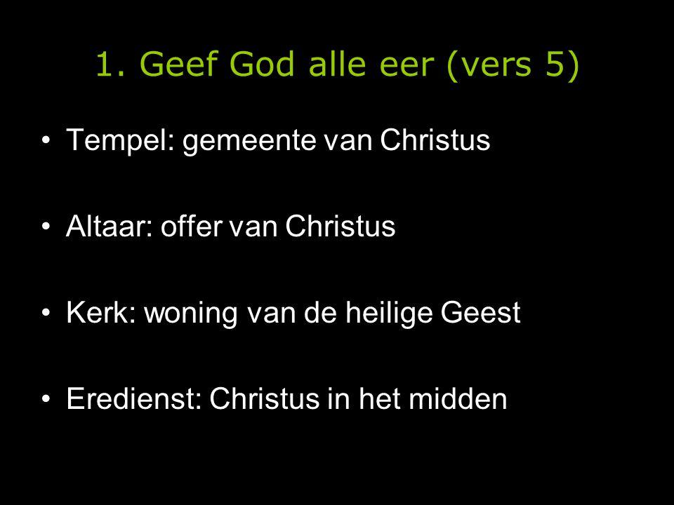 1. Geef God alle eer (vers 5) •Tempel: gemeente van Christus •Altaar: offer van Christus •Kerk: woning van de heilige Geest •Eredienst: Christus in he