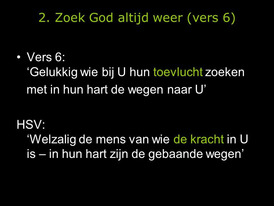 •Vers 6: 'Gelukkig wie bij U hun toevlucht zoeken met in hun hart de wegen naar U' HSV: 'Welzalig de mens van wie de kracht in U is – in hun hart zijn